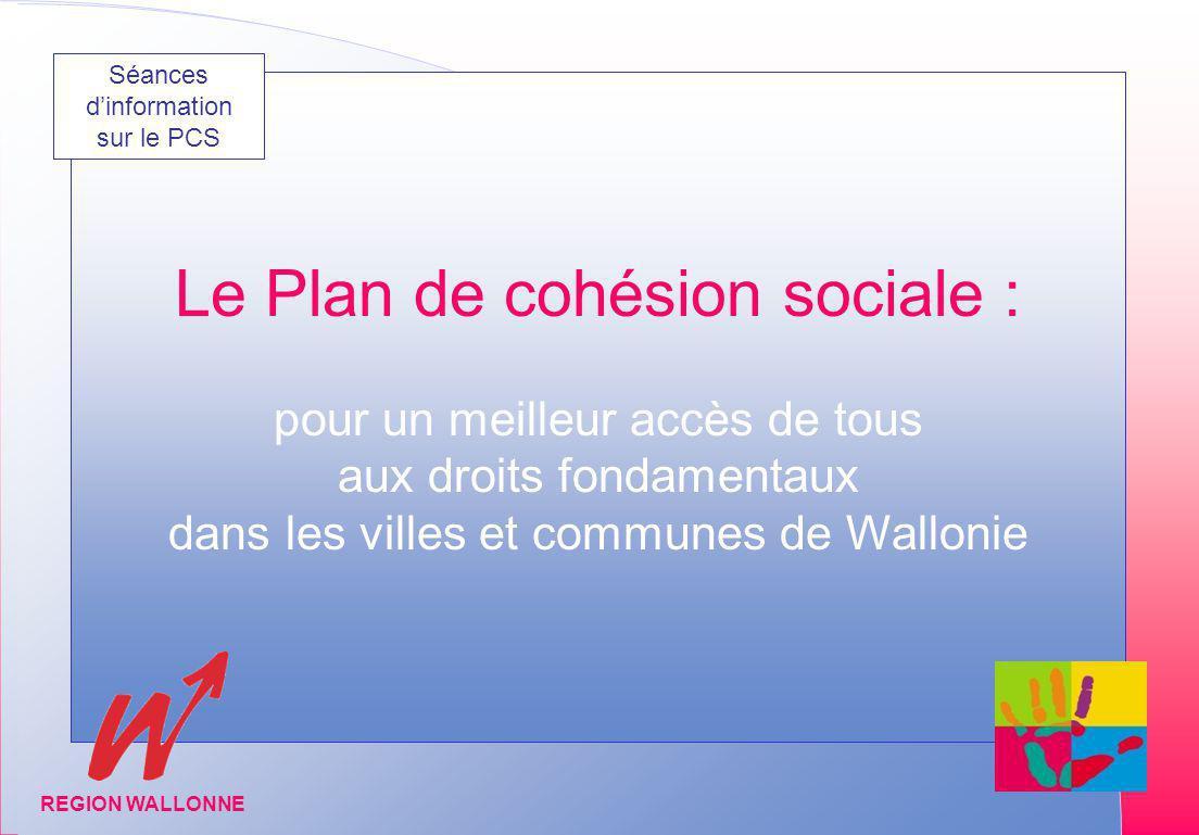 Matinée dinformation organisée par la DIIS Février-Mars 2005 REGION WALLONNE Le Plan de cohésion sociale : pour un meilleur accès de tous aux droits fondamentaux dans les villes et communes de Wallonie REGION WALLONNE Séances dinformation sur le PCS