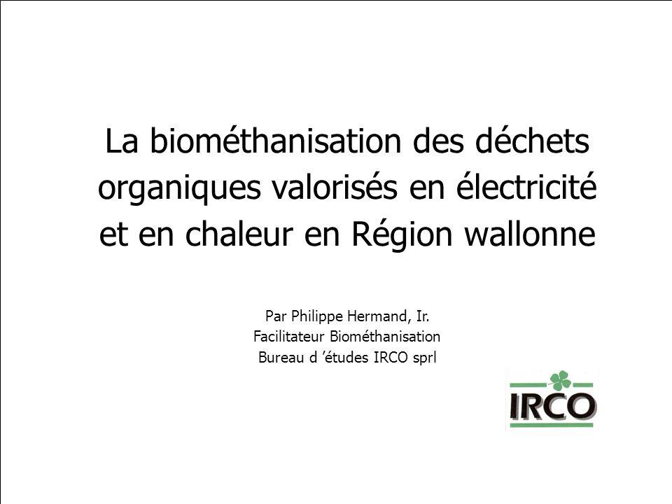 La biométhanisation des déchets organiques valorisés en électricité et en chaleur en Région wallonne Par Philippe Hermand, Ir. Facilitateur Biométhani