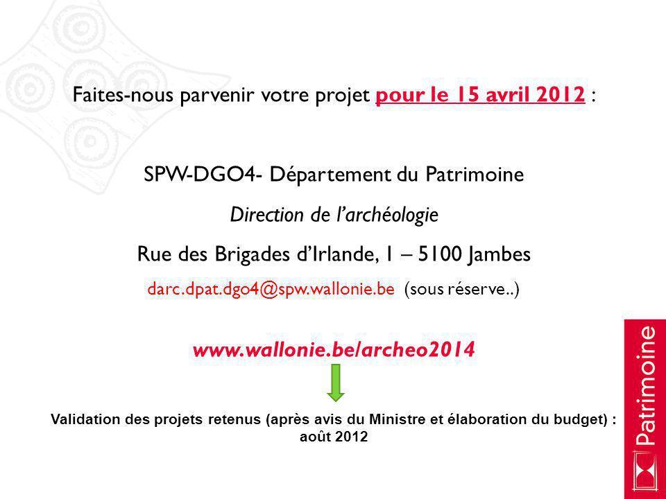 Faites-nous parvenir votre projet pour le 15 avril 2012 : SPW-DGO4- Département du Patrimoine Direction de larchéologie Rue des Brigades dIrlande, 1 –