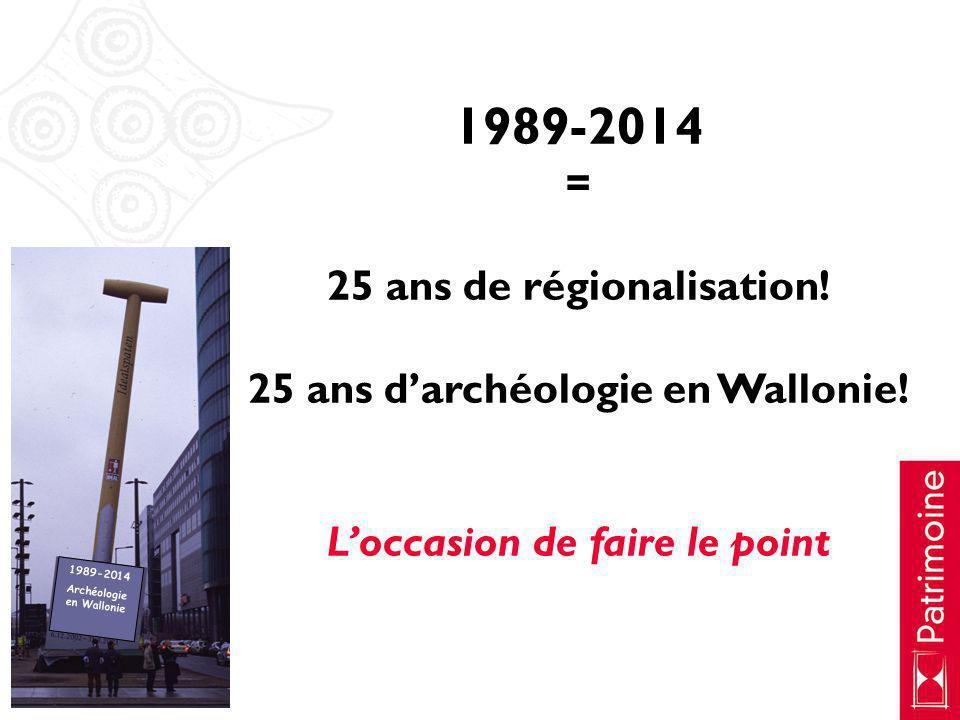 1989-2014 = 25 ans de régionalisation! 25 ans darchéologie en Wallonie! Loccasion de faire le point 1989-2014 Archéologie en Wallonie