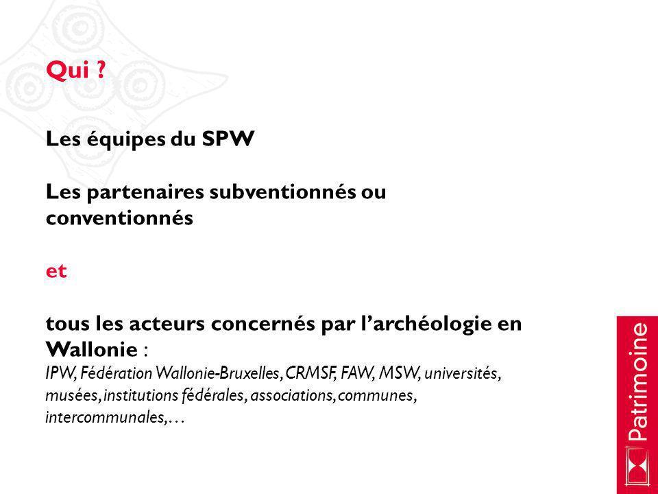 Qui ? Les équipes du SPW Les partenaires subventionnés ou conventionnés et tous les acteurs concernés par larchéologie en Wallonie : IPW, Fédération W