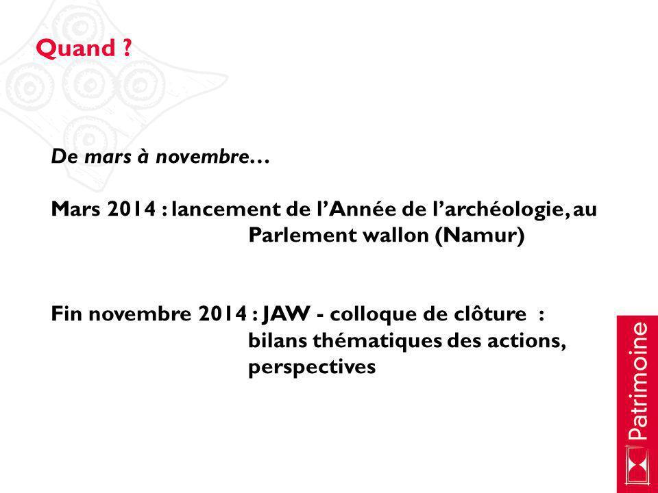 De mars à novembre… Mars 2014 : lancement de lAnnée de larchéologie, au Parlement wallon (Namur) Fin novembre 2014 : JAW - colloque de clôture : bilan