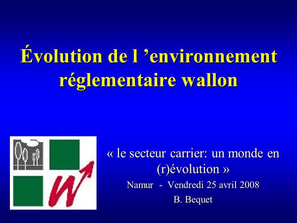 Évolution de l environnement réglementaire wallon « le secteur carrier: un monde en (r)évolution » Namur - Vendredi 25 avril 2008 B.