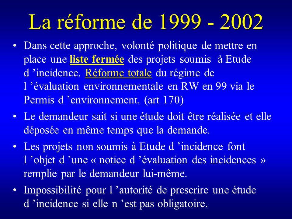 La réforme de 1999 - 2002 Dans cette approche, volonté politique de mettre en place une liste fermée des projets soumis à Etude d incidence.