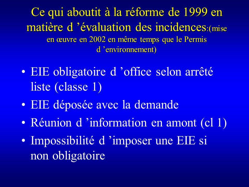 Ce qui aboutit à la réforme de 1999 en matière d évaluation des incidences :(mise en œuvre en 2002 en même temps que le Permis d environnement) EIE obligatoire d office selon arrêté liste (classe 1) EIE déposée avec la demande Réunion d information en amont (cl 1) Impossibilité d imposer une EIE si non obligatoire