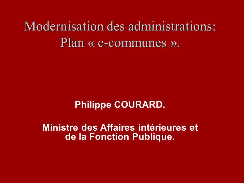Modernisation des administrations: Plan « e-communes ». Philippe COURARD. Ministre des Affaires intérieures et de la Fonction Publique.