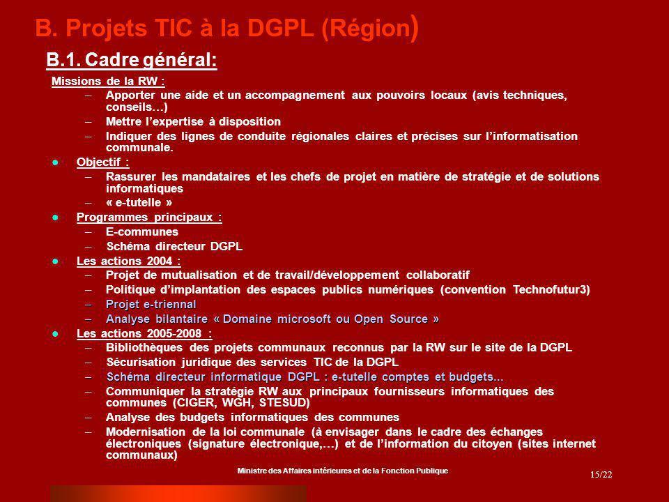 Ministre des Affaires intérieures et de la Fonction Publique 15/22 B. Projets TIC à la DGPL (Région ) Missions de la RW : –Apporter une aide et un acc