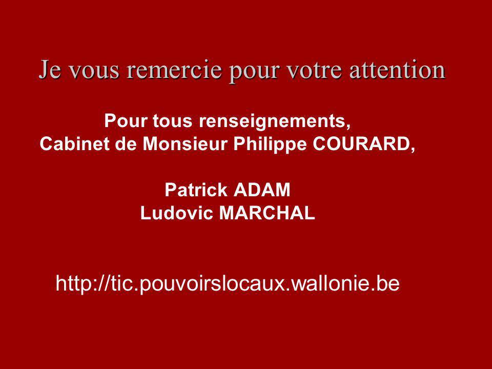 Je vous remercie pour votre attention Pour tous renseignements, Cabinet de Monsieur Philippe COURARD, Patrick ADAM Ludovic MARCHAL http://tic.pouvoirslocaux.wallonie.be