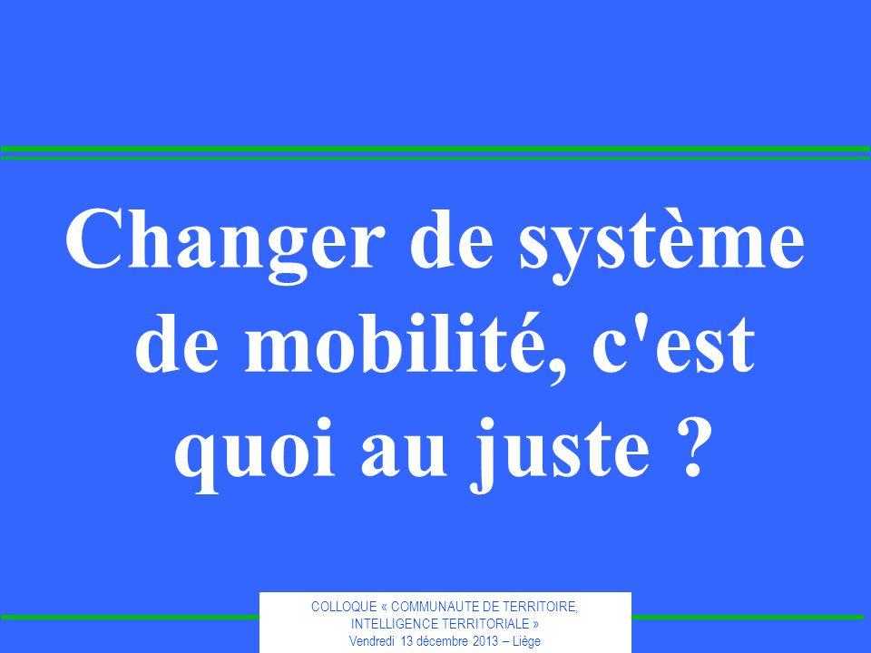 COLLOQUE « COMMUNAUTE DE TERRITOIRE, INTELLIGENCE TERRITORIALE » Vendredi 13 décembre 2013 – Liège Changer de système de mobilité, c est quoi au juste