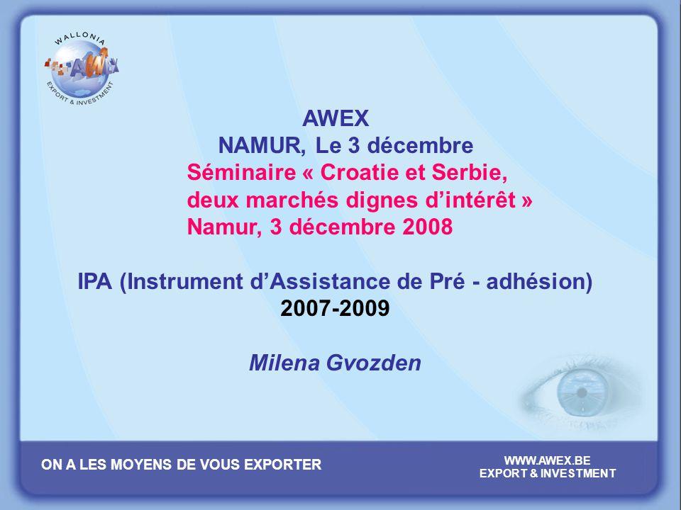 ON A LES MOYENS DE VOUS EXPORTER WWW.AWEX.BE EXPORT & INVESTMENT AWEX NAMUR, Le 3 décembre Séminaire « Croatie et Serbie, deux marchés dignes dintérêt