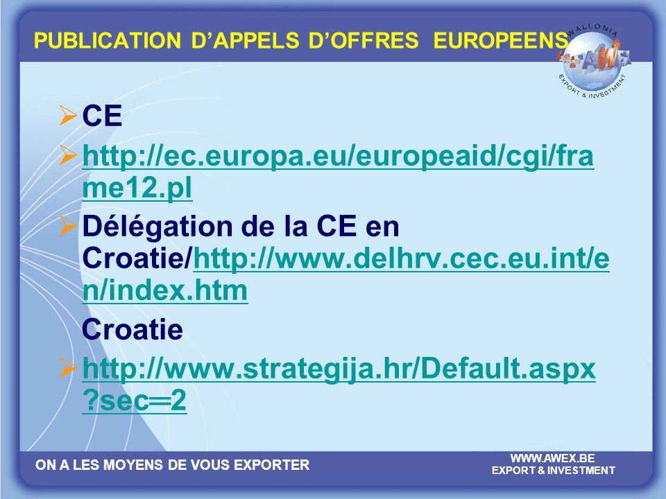 ON A LES MOYENS DE VOUS EXPORTER WWW.AWEX.BE EXPORT & INVESTMENT PUBLICATION DAPPELS DOFFRES EUROPEENS CE http://ec.europa.eu/europeaid/cgi/fra me12.p