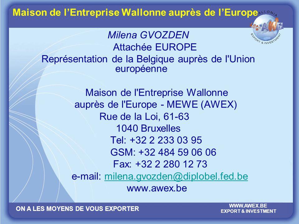 ON A LES MOYENS DE VOUS EXPORTER WWW.AWEX.BE EXPORT & INVESTMENT Maison de lEntreprise Wallonne auprès de lEurope Milena GVOZDEN Attachée EUROPE Repré