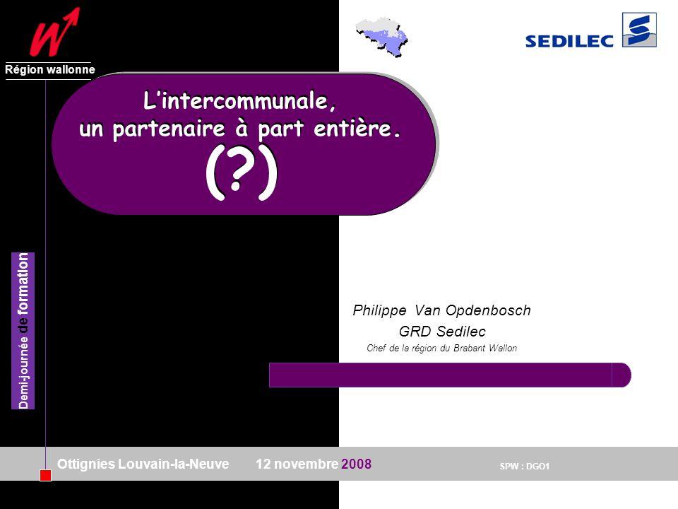SPW : DGO1 Région wallonne 12 novembre 2008 Demi-journée de formation Ottignies Louvain-la-Neuve Philippe Van Opdenbosch GRD Sedilec Chef de la région du Brabant Wallon Lintercommunale, un partenaire à part entière.
