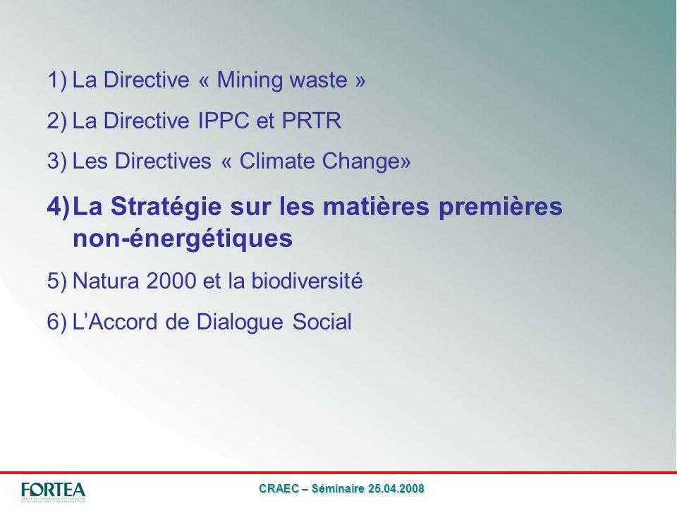 CRAEC – Séminaire 25.04.2008 1)La Directive « Mining waste » 2)La Directive IPPC et PRTR 3)Les Directives « Climate Change» 4)La Stratégie sur les matières premières non-énergétiques 5)Natura 2000 et la biodiversité 6)LAccord de Dialogue Social