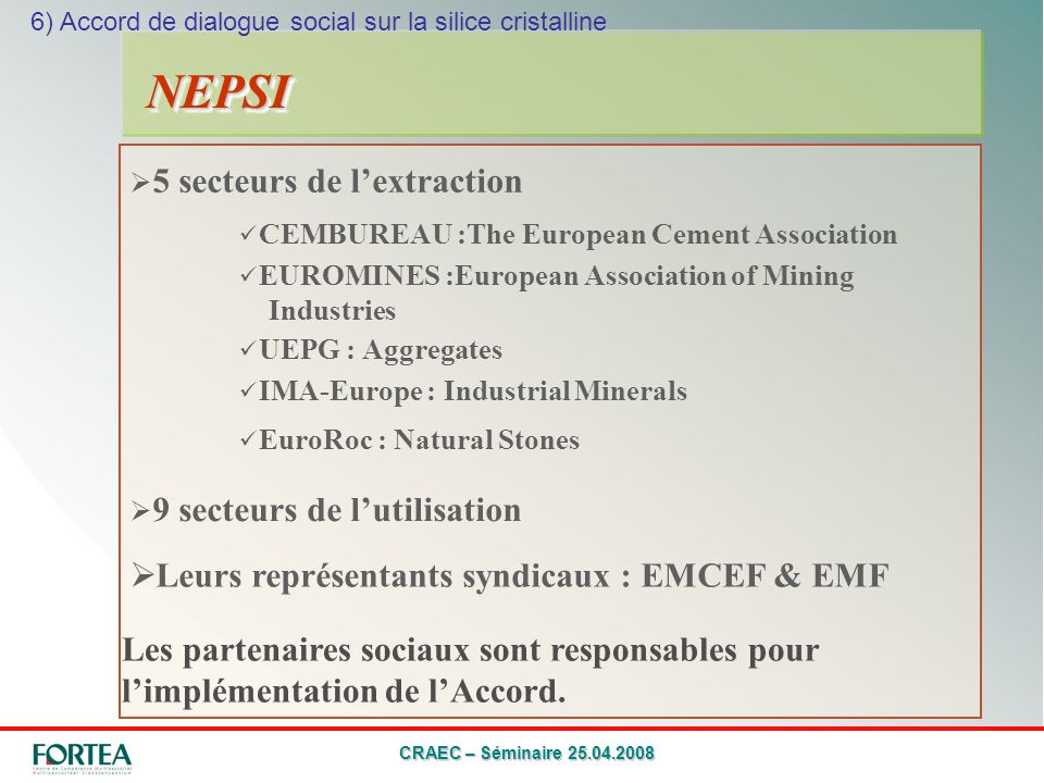 CRAEC – Séminaire 25.04.2008 5 secteurs de lextraction NEPSINEPSI CEMBUREAU :The European Cement Association EUROMINES :European Association of Mining Industries UEPG : Aggregates IMA-Europe : Industrial Minerals EuroRoc : Natural Stones 6) Accord de dialogue social sur la silice cristalline 9 secteurs de lutilisation Leurs représentants syndicaux : EMCEF & EMF Les partenaires sociaux sont responsables pour limplémentation de lAccord.