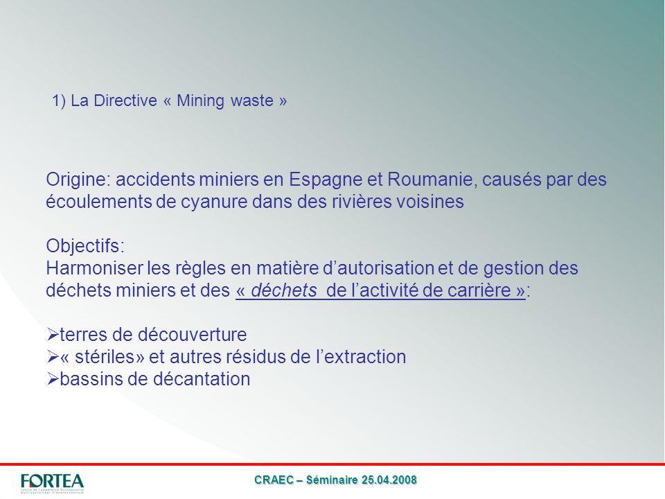 CRAEC – Séminaire 25.04.2008 1) La Directive « Mining waste » Origine: accidents miniers en Espagne et Roumanie, causés par des écoulements de cyanure dans des rivières voisines Objectifs: Harmoniser les règles en matière dautorisation et de gestion des déchets miniers et des « déchets de lactivité de carrière »: terres de découverture « stériles» et autres résidus de lextraction bassins de décantation