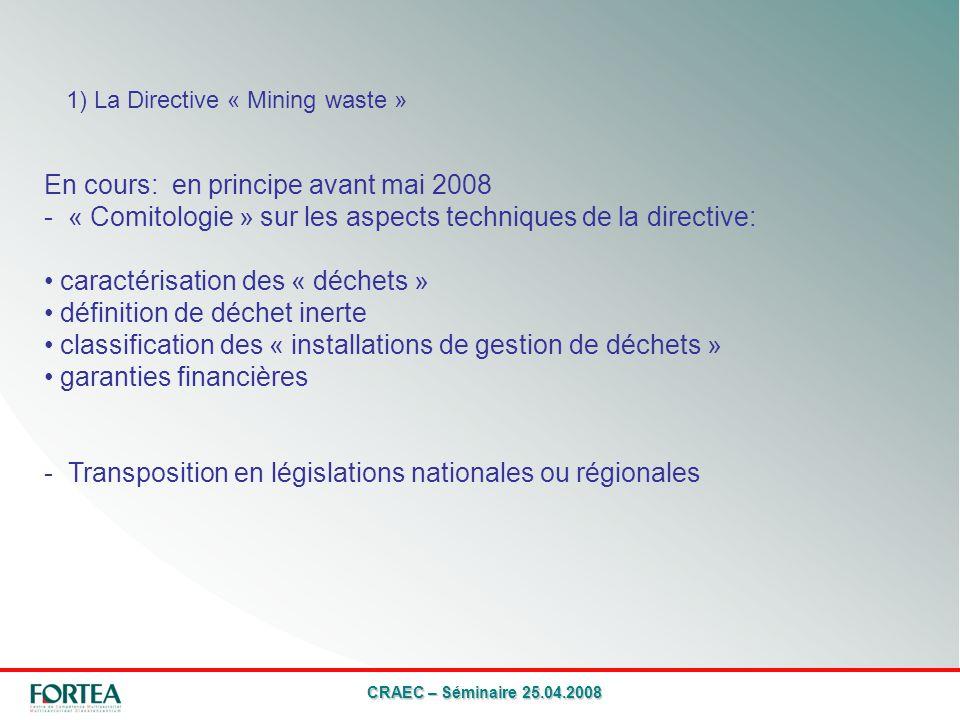 CRAEC – Séminaire 25.04.2008 1) La Directive « Mining waste » En cours: en principe avant mai 2008 - « Comitologie » sur les aspects techniques de la directive: caractérisation des « déchets » définition de déchet inerte classification des « installations de gestion de déchets » garanties financières - Transposition en législations nationales ou régionales