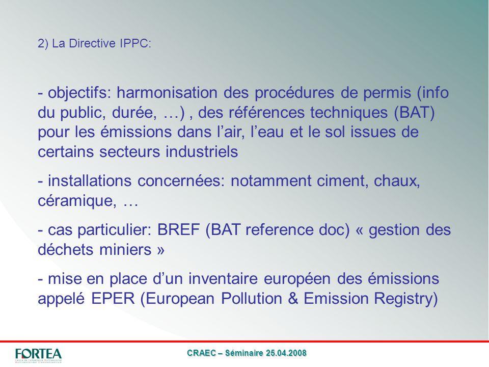 CRAEC – Séminaire 25.04.2008 2) La Directive IPPC: - objectifs: harmonisation des procédures de permis (info du public, durée, …), des références techniques (BAT) pour les émissions dans lair, leau et le sol issues de certains secteurs industriels - installations concernées: notamment ciment, chaux, céramique, … - cas particulier: BREF (BAT reference doc) « gestion des déchets miniers » - mise en place dun inventaire européen des émissions appelé EPER (European Pollution & Emission Registry)