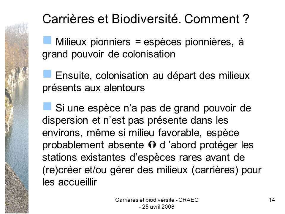 Carrières et biodiversité - CRAEC - 25 avril 2008 14 Carrières et Biodiversité. Comment ? Milieux pionniers = espèces pionnières, à grand pouvoir de c