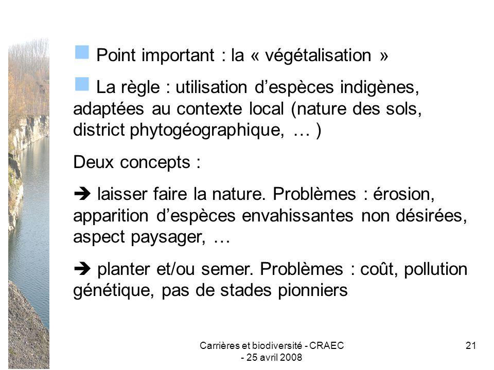 Carrières et biodiversité - CRAEC - 25 avril 2008 21 Point important : la « végétalisation » La règle : utilisation despèces indigènes, adaptées au co