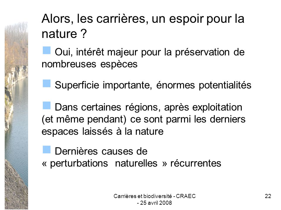 Carrières et biodiversité - CRAEC - 25 avril 2008 22 Alors, les carrières, un espoir pour la nature ? Oui, intérêt majeur pour la préservation de nomb