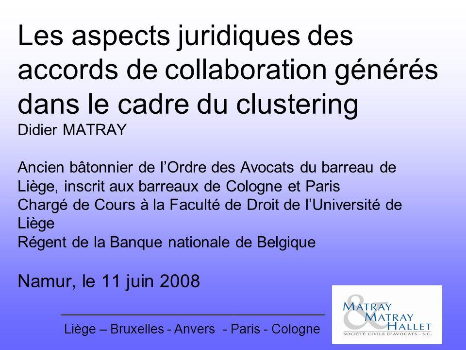 Liège – Bruxelles - Anvers- Paris - Cologne Les aspects juridiques des accords de collaboration générés dans le cadre du clustering Didier MATRAY Anci