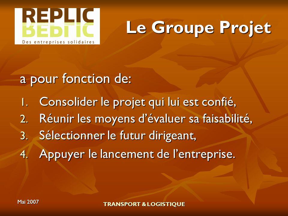 Mai 2007 TRANSPORT & LOGISTIQUE Le Groupe Projet a pour fonction de: 1. Consolider le projet qui lui est confié, 2. Réunir les moyens dévaluer sa fais