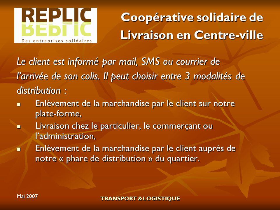 Mai 2007 TRANSPORT & LOGISTIQUE Coopérative solidaire de Livraison en Centre-ville Le client est informé par mail, SMS ou courrier de larrivée de son