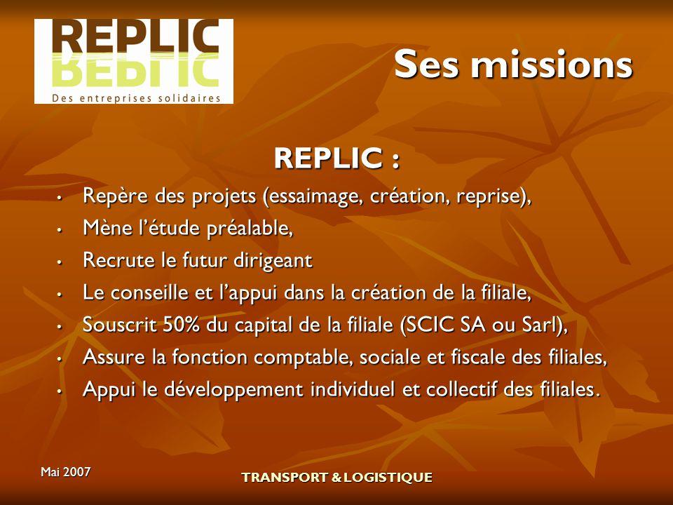 Mai 2007 TRANSPORT & LOGISTIQUE Ses missions REPLIC : Repère des projets (essaimage, création, reprise), Repère des projets (essaimage, création, repr