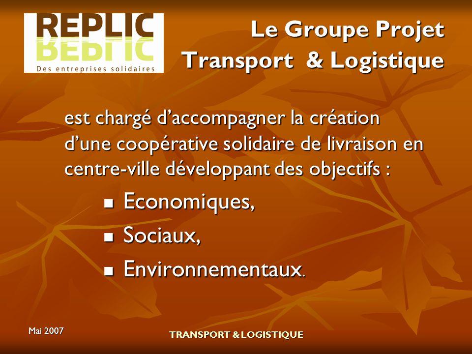 Mai 2007 TRANSPORT & LOGISTIQUE Le Groupe Projet Transport & Logistique est chargé daccompagner la création dune coopérative solidaire de livraison en