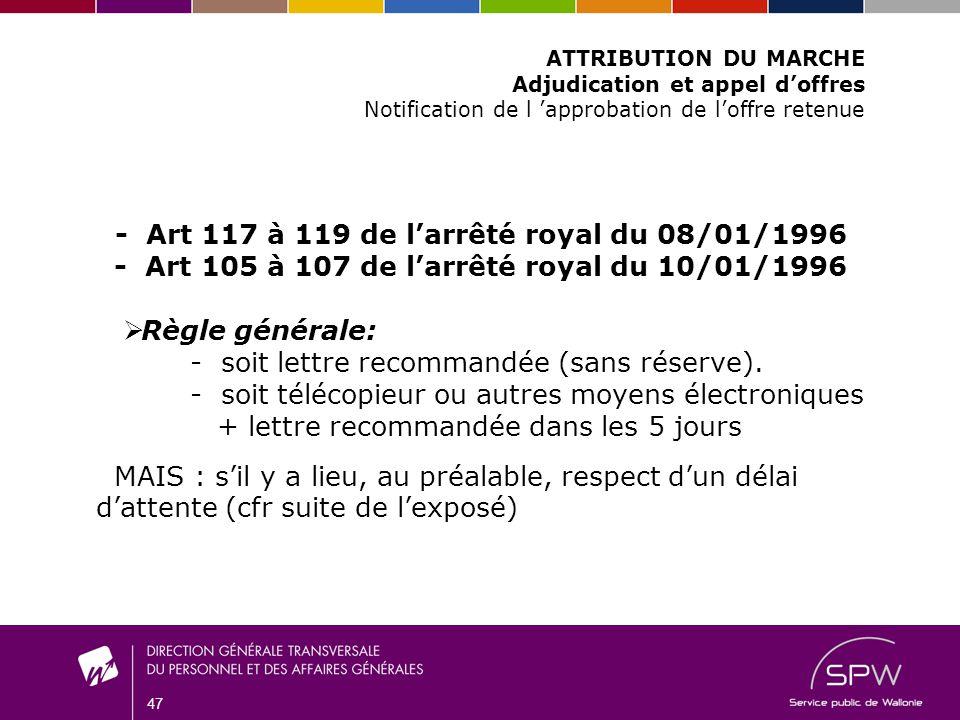 47 ATTRIBUTION DU MARCHE Adjudication et appel doffres Notification de l approbation de loffre retenue - Art 117 à 119 de larrêté royal du 08/01/1996 - Art 105 à 107 de larrêté royal du 10/01/1996 Règle générale: - soit lettre recommandée (sans réserve).