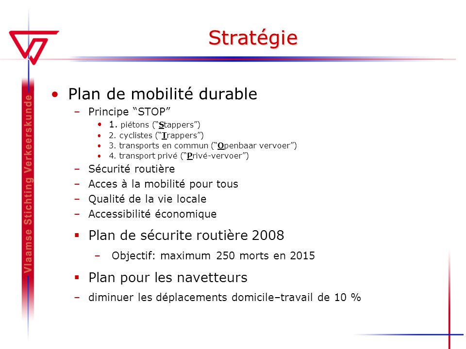 Stratégie Plan de mobilité durable –Principe STOP 1. piétons (Stappers) 2. cyclistes (Trappers) 3. transports en commun (Openbaar vervoer) 4. transpor