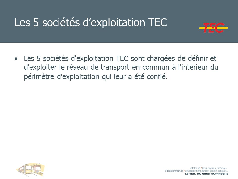 Les 5 sociétés dexploitation TEC Les 5 sociétés d'exploitation TEC sont chargées de définir et d'exploiter le réseau de transport en commun à l'intéri