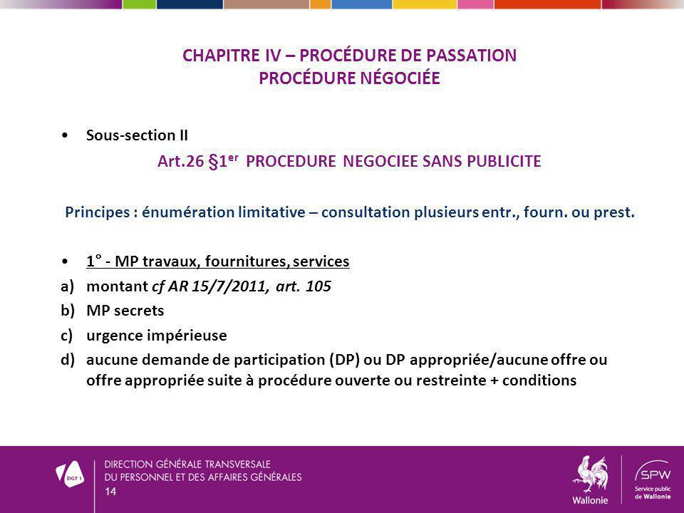 CHAPITRE IV – PROCÉDURE DE PASSATION PROCÉDURE NÉGOCIÉE Sous-section II Art.26 §1 er PROCEDURE NEGOCIEE SANS PUBLICITE Principes : énumération limitat