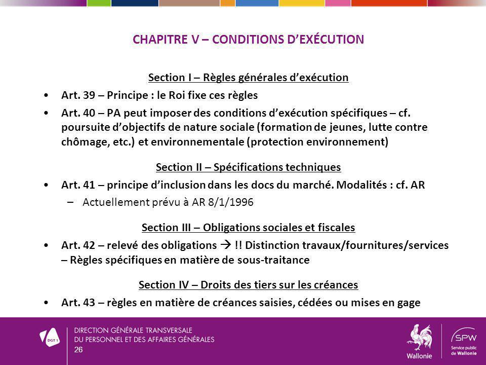 CHAPITRE V – CONDITIONS DEXÉCUTION Section I – Règles générales dexécution Art. 39 – Principe : le Roi fixe ces règles Art. 40 – PA peut imposer des c
