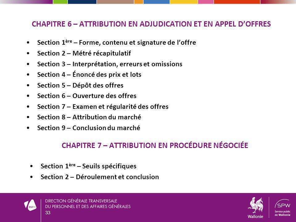 33 CHAPITRE 6 – ATTRIBUTION EN ADJUDICATION ET EN APPEL DOFFRES Section 1 ère – Forme, contenu et signature de loffre Section 2 – Métré récapitulatif Section 3 – Interprétation, erreurs et omissions Section 4 – Énoncé des prix et lots Section 5 – Dépôt des offres Section 6 – Ouverture des offres Section 7 – Examen et régularité des offres Section 8 – Attribution du marché Section 9 – Conclusion du marché CHAPITRE 7 – ATTRIBUTION EN PROCÉDURE NÉGOCIÉE Section 1 ère – Seuils spécifiques Section 2 – Déroulement et conclusion