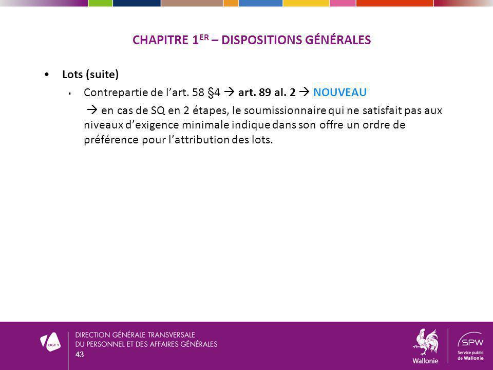CHAPITRE 1 ER – DISPOSITIONS GÉNÉRALES Lots (suite) Contrepartie de lart. 58 §4 art. 89 al. 2 NOUVEAU en cas de SQ en 2 étapes, le soumissionnaire qui