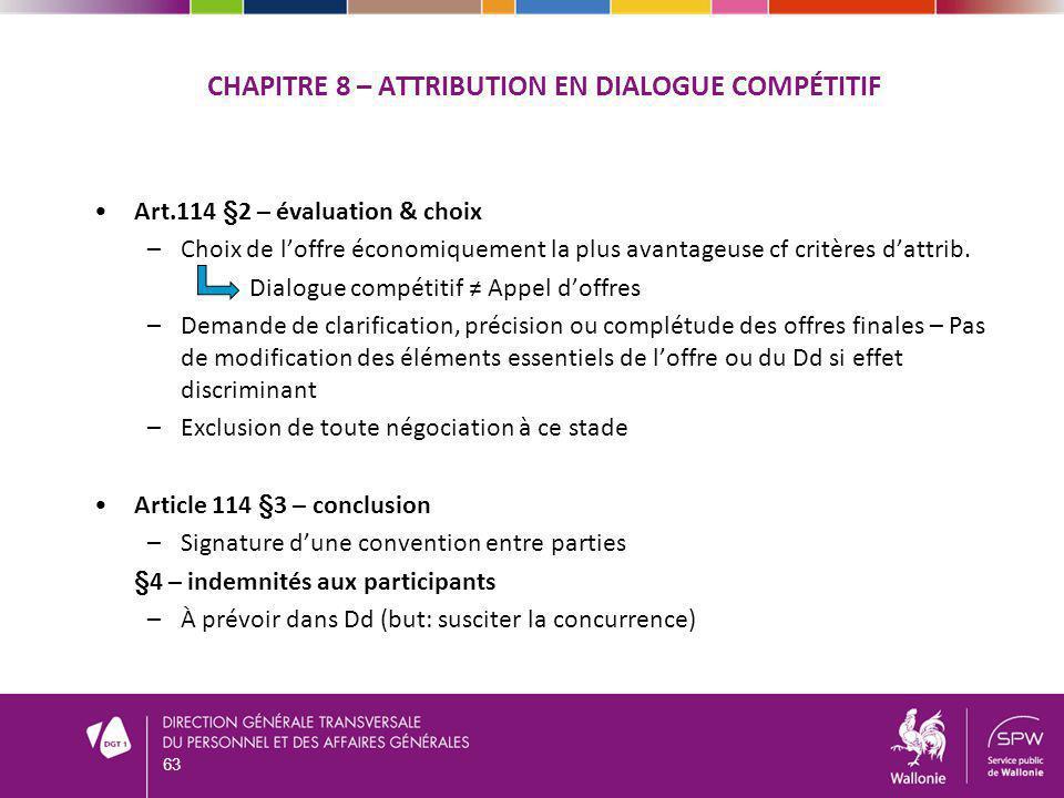 CHAPITRE 8 – ATTRIBUTION EN DIALOGUE COMPÉTITIF Art.114 §2 – évaluation & choix –Choix de loffre économiquement la plus avantageuse cf critères dattrib.