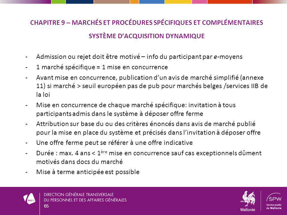 CHAPITRE 9 – MARCHÉS ET PROCÉDURES SPÉCIFIQUES ET COMPLÉMENTAIRES SYSTÈME DACQUISITION DYNAMIQUE -Admission ou rejet doit être motivé – info du participant par e-moyens -1 marché spécifique = 1 mise en concurrence -Avant mise en concurrence, publication dun avis de marché simplifié (annexe 11) si marché > seuil européen pas de pub pour marchés belges /services IIB de la loi -Mise en concurrence de chaque marché spécifique: invitation à tous participants admis dans le système à déposer offre ferme -Attribution sur base du ou des critères énoncés dans avis de marché publié pour la mise en place du système et précisés dans linvitation à déposer offre -Une offre ferme peut se référer à une offre indicative -Durée : max.