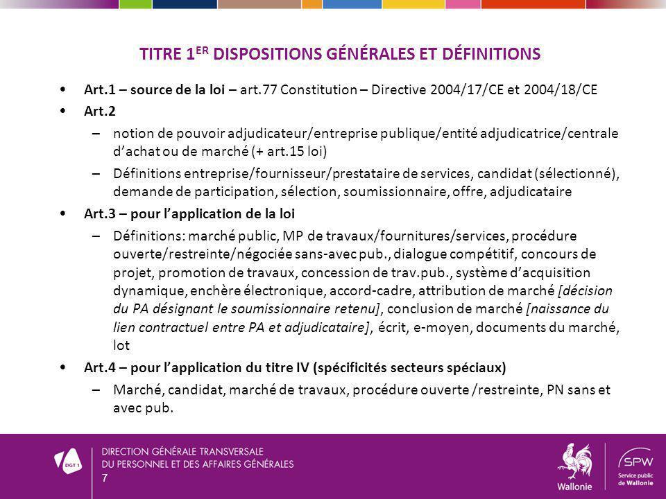 TITRE 1 ER DISPOSITIONS GÉNÉRALES ET DÉFINITIONS Art.1 – source de la loi – art.77 Constitution – Directive 2004/17/CE et 2004/18/CE Art.2 –notion de