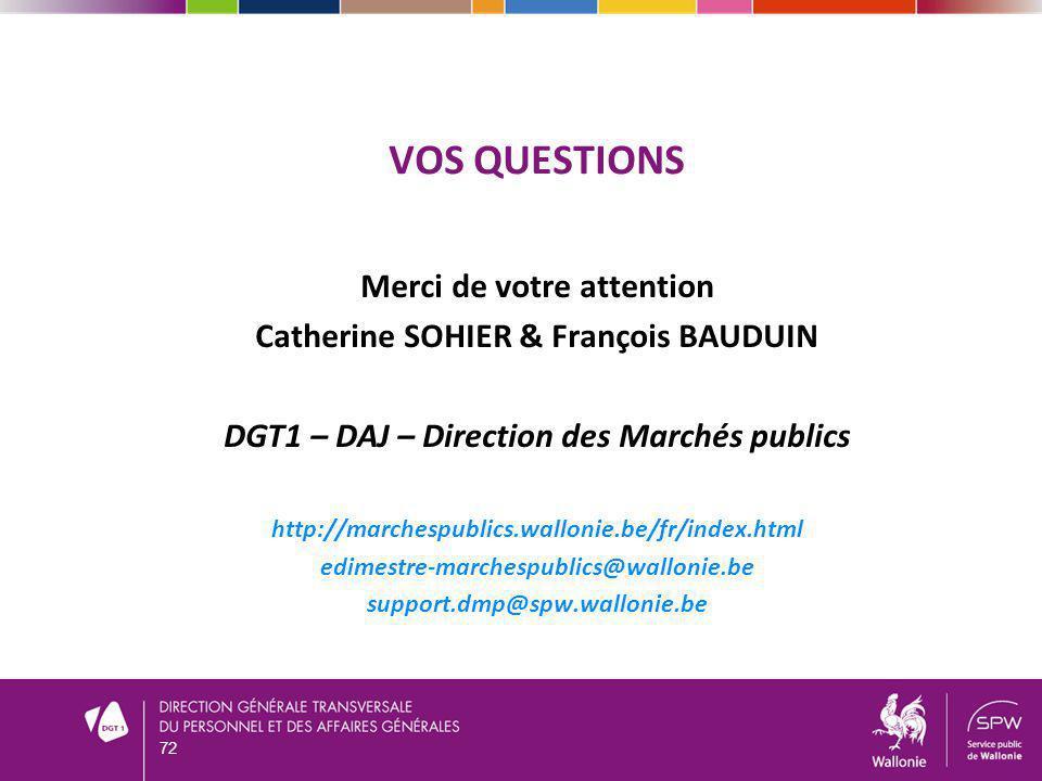 VOS QUESTIONS Merci de votre attention Catherine SOHIER & François BAUDUIN DGT1 – DAJ – Direction des Marchés publics http://marchespublics.wallonie.be/fr/index.html edimestre-marchespublics@wallonie.be support.dmp@spw.wallonie.be 72