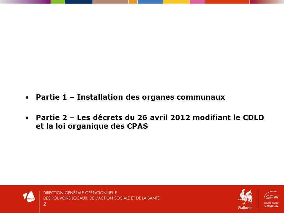 Partie 1 – Installation des organes communaux Partie 2 – Les décrets du 26 avril 2012 modifiant le CDLD et la loi organique des CPAS 2