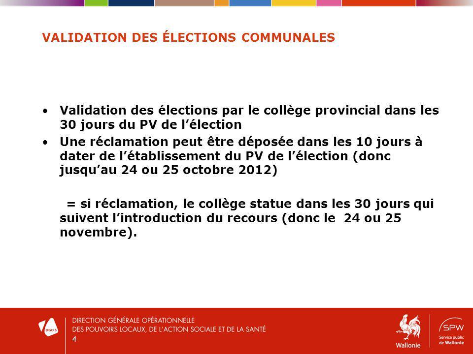 VALIDATION DES ÉLECTIONS COMMUNALES Validation des élections par le collège provincial dans les 30 jours du PV de lélection Une réclamation peut être déposée dans les 10 jours à dater de létablissement du PV de lélection (donc jusquau 24 ou 25 octobre 2012) = si réclamation, le collège statue dans les 30 jours qui suivent lintroduction du recours (donc le 24 ou 25 novembre).