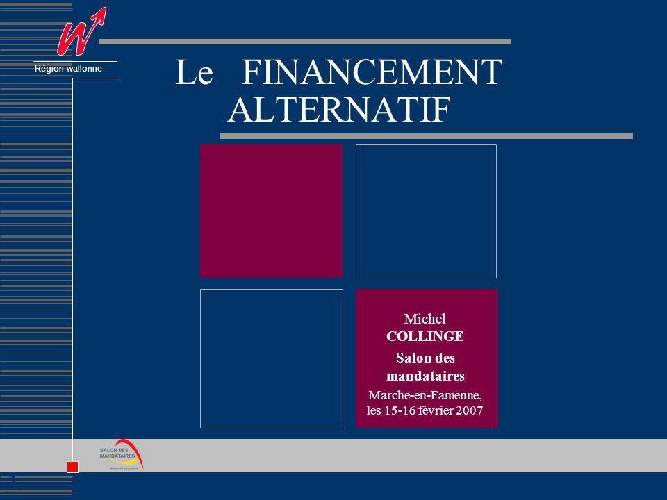 1 Région wallonne Le FINANCEMENT ALTERNATIF Michel COLLINGE Salon des mandataires Marche-en-Famenne, les 15-16 février 2007