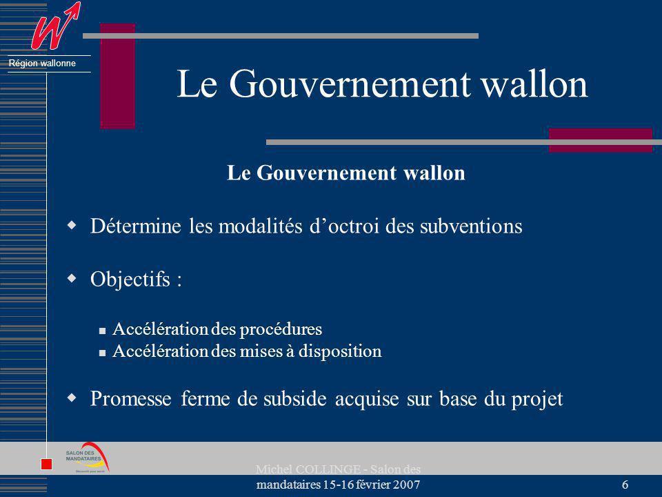 Région wallonne Michel COLLINGE - Salon des mandataires 15-16 février 20076 Le Gouvernement wallon Détermine les modalités doctroi des subventions Obj