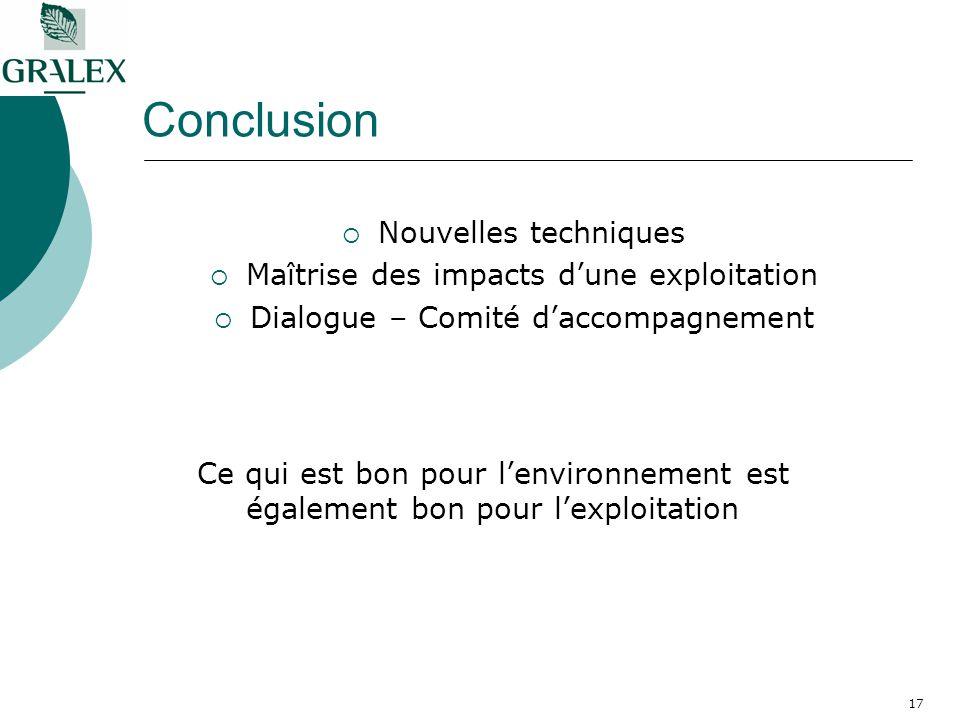17 Conclusion Nouvelles techniques Maîtrise des impacts dune exploitation Dialogue – Comité daccompagnement Ce qui est bon pour lenvironnement est également bon pour lexploitation