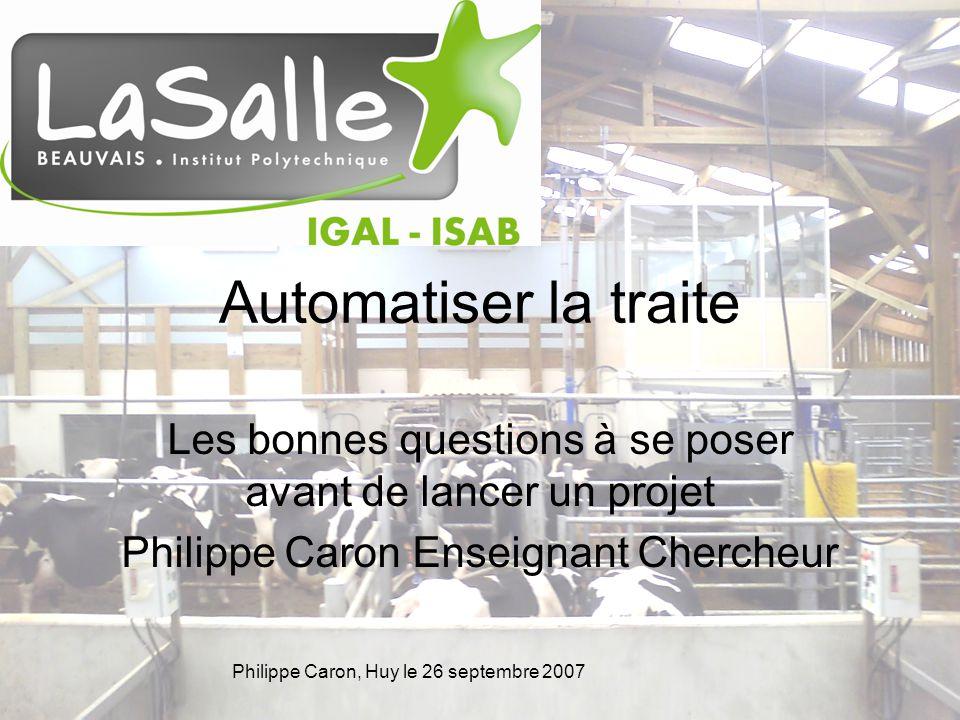 Philippe Caron, Huy le 26 septembre 2007 Automatiser la traite Les bonnes questions à se poser avant de lancer un projet Philippe Caron Enseignant Chercheur