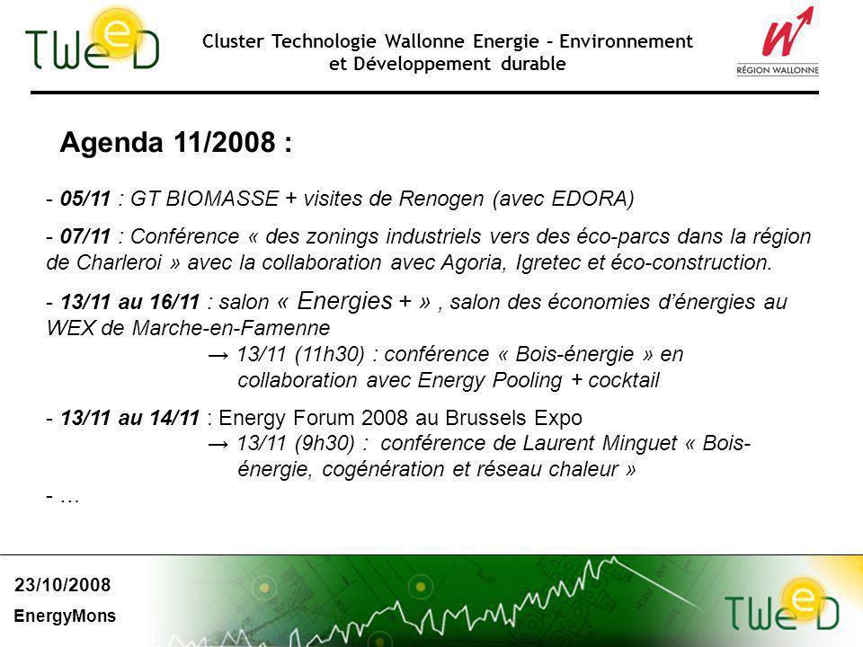 Cluster Technologie Wallonne Energie – Environnement et Développement durable Agenda 11/2008 : - 05/11 : GT BIOMASSE + visites de Renogen (avec EDORA) - 07/11 : Conférence « des zonings industriels vers des éco-parcs dans la région de Charleroi » avec la collaboration avec Agoria, Igretec et éco-construction.