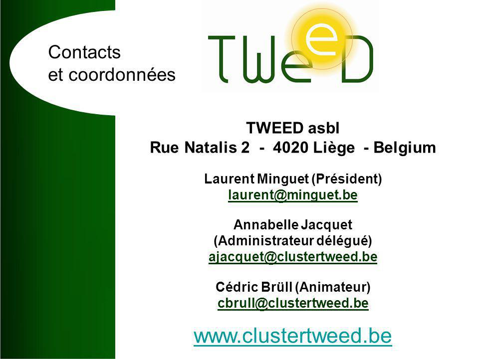 Contacts et coordonnées TWEED asbl Rue Natalis 2 - 4020 Liège - Belgium Laurent Minguet (Président) laurent@minguet.be Annabelle Jacquet (Administrateur délégué) ajacquet@clustertweed.be Cédric Brüll (Animateur) cbrull@clustertweed.be www.clustertweed.be