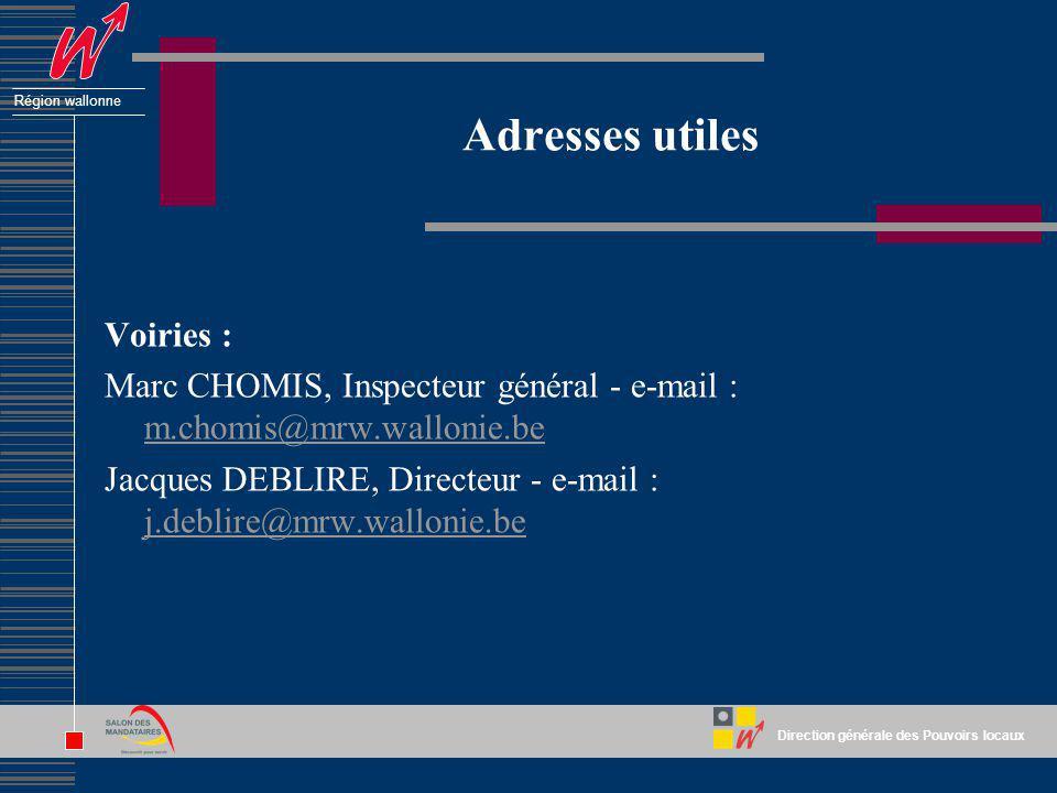 Direction générale des Pouvoirs locaux Région wallonne Adresses utiles Voiries : Marc CHOMIS, Inspecteur général - e-mail : m.chomis@mrw.wallonie.be m